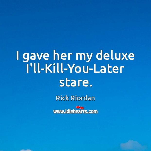 I gave her my deluxe I'll-Kill-You-Later stare. Image