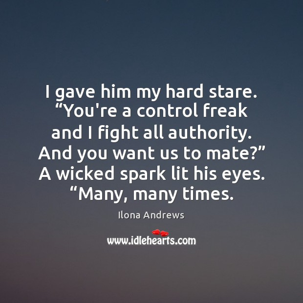 """Image, I gave him my hard stare. """"You're a control freak and I"""