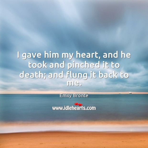 I gave him my heart, and he took and pinched it to death; and flung it back to me. Emily Brontë Picture Quote