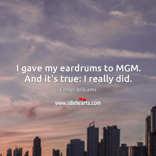 I gave my eardrums to MGM. And it's true: I really did. Image