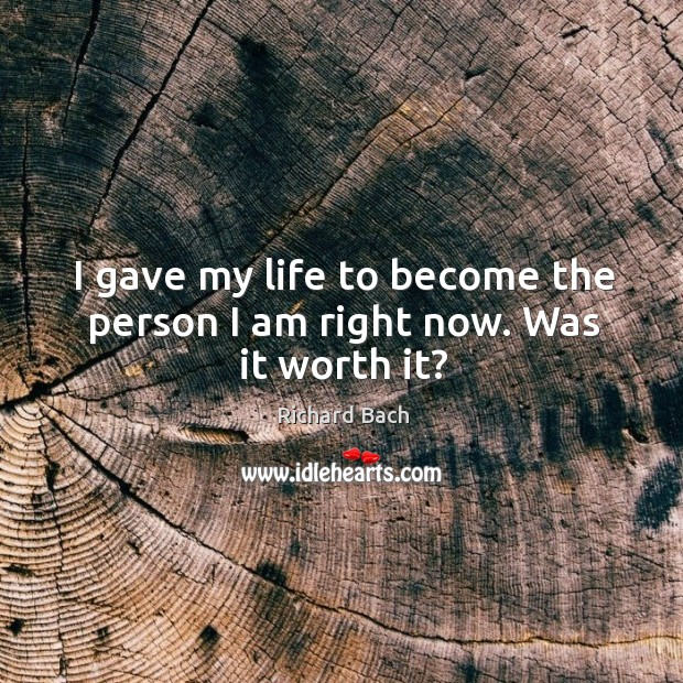 Image, I gave my life to become the person I am right now. Was it worth it?