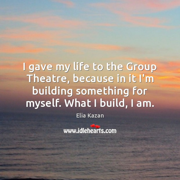 I gave my life to the Group Theatre, because in it I'm Elia Kazan Picture Quote