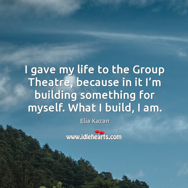 I gave my life to the group theatre, because in it I'm building something for myself. What I build, I am. Elia Kazan Picture Quote