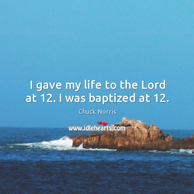 I gave my life to the Lord at 12. I was baptized at 12. Image