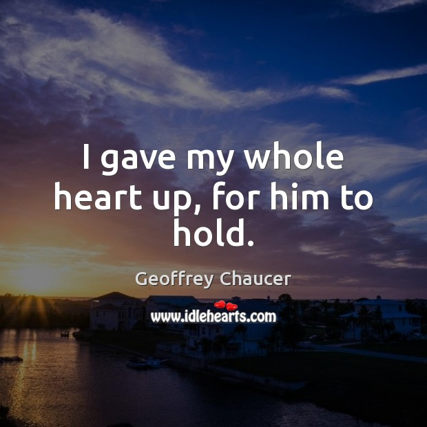 I gave my whole heart up, for him to hold. Geoffrey Chaucer Picture Quote