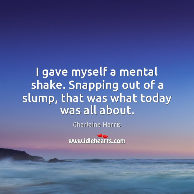 I gave myself a mental shake. Snapping out of a slump, that was what today was all about. Charlaine Harris Picture Quote