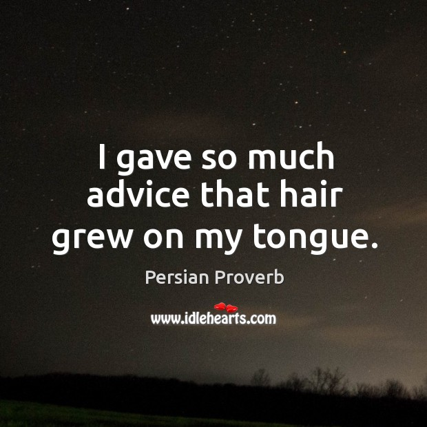 I gave so much advice that hair grew on my tongue. Persian Proverbs Image