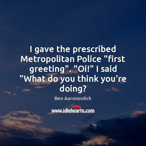 """I gave the prescribed Metropolitan Police """"first greeting"""". """"Oi!"""" I said """"What Ben Aaronovitch Picture Quote"""