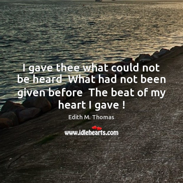 I gave thee what could not be heard  What had not been Edith M. Thomas Picture Quote