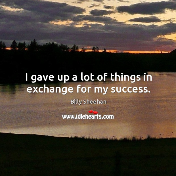 I gave up a lot of things in exchange for my success. Image