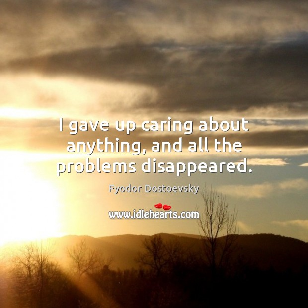 I gave up caring about anything, and all the problems disappeared. Fyodor Dostoevsky Picture Quote
