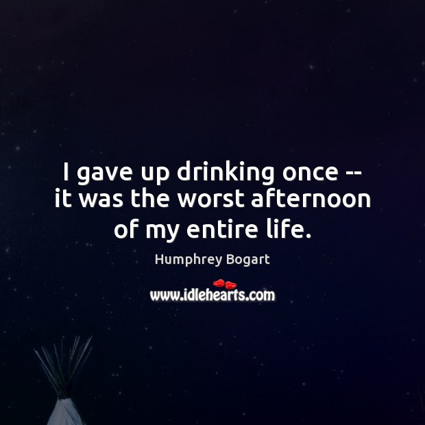 I gave up drinking once — it was the worst afternoon of my entire life. Humphrey Bogart Picture Quote