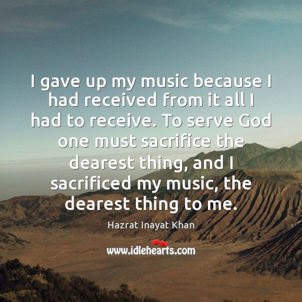 I gave up my music because I had received from it all Hazrat Inayat Khan Picture Quote