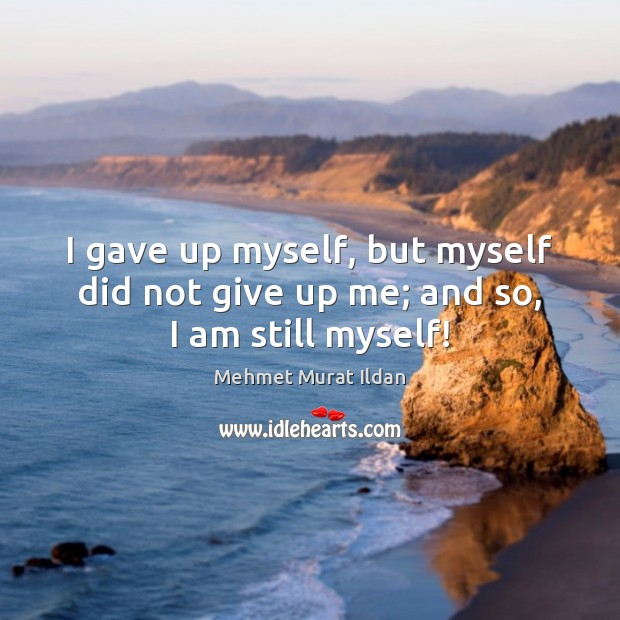 Image, I gave up myself, but myself did not give up me; and so, I am still myself!