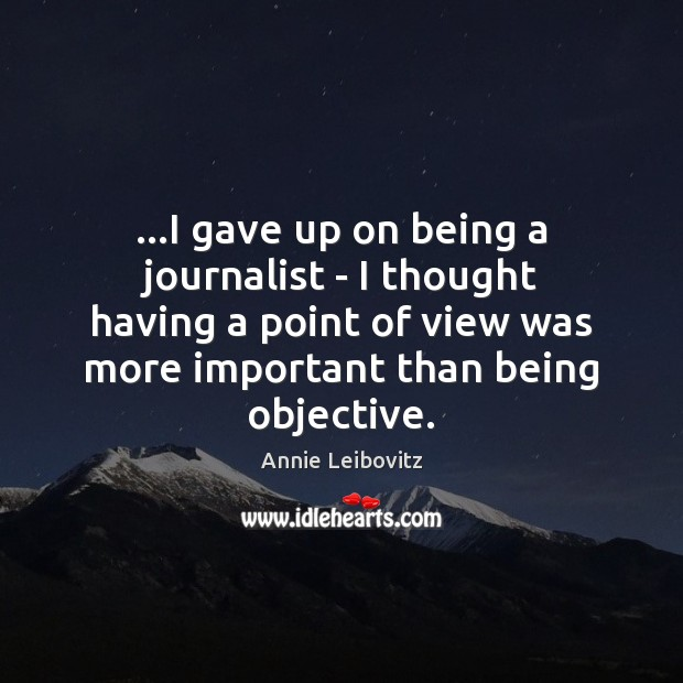 …I gave up on being a journalist – I thought having a Annie Leibovitz Picture Quote