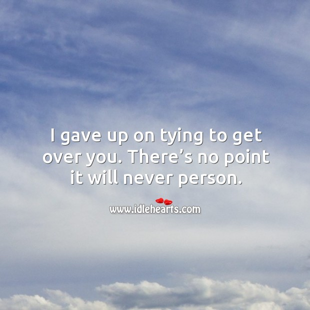 I gave up on tying to get over you. There's no point it will never person. Image
