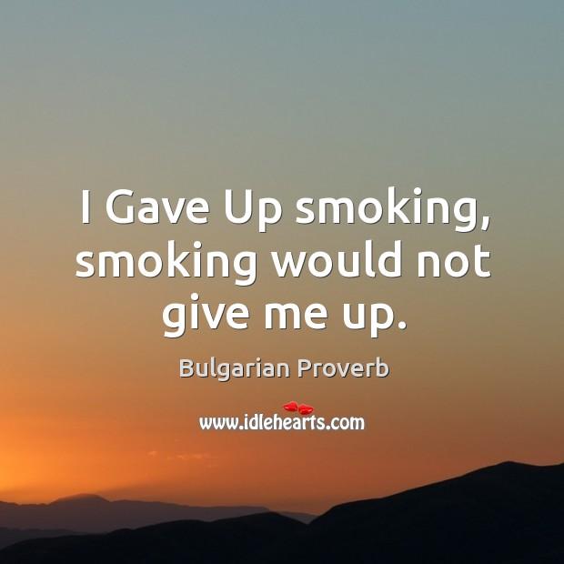 I gave up smoking, smoking would not give me up. Bulgarian Proverbs Image