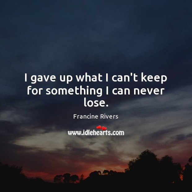 I gave up what I can't keep for something I can never lose. Image
