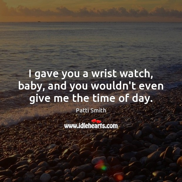 I gave you a wrist watch, baby, and you wouldn't even give me the time of day. Patti Smith Picture Quote