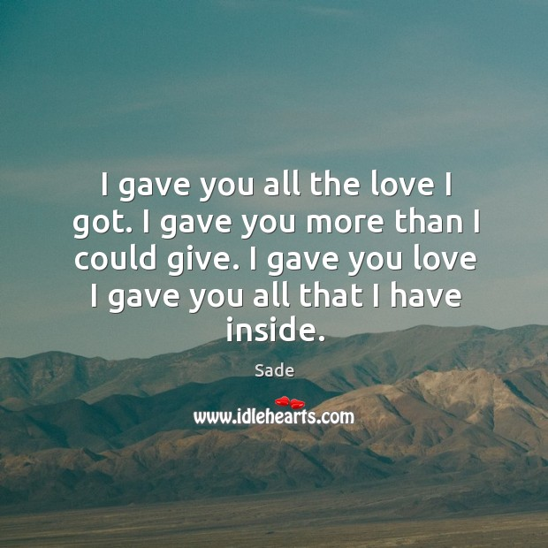 I gave you all the love I got. I gave you more than I could give. I gave you love I gave you all that I have inside. Sade Picture Quote