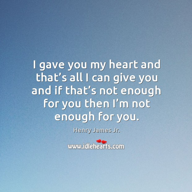 I gave you my heart and that's all I can give you and if that's not enough for you then I'm not enough for you. Image