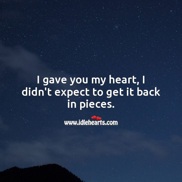 I gave you my heart, I didn't expect to get it back in pieces. Love Hurts Quotes Image