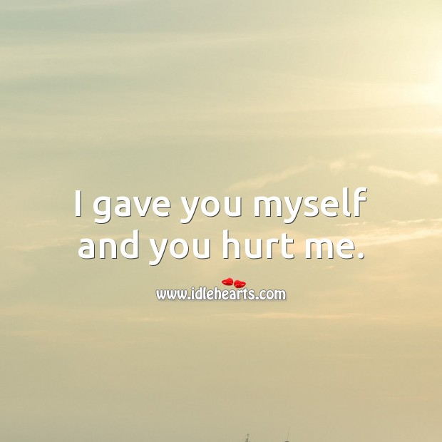 I gave you myself and you hurt me. Hurt Quotes Image