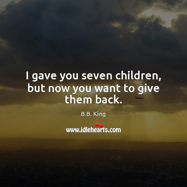 I gave you seven children, but now you want to give them back. B.B. King Picture Quote