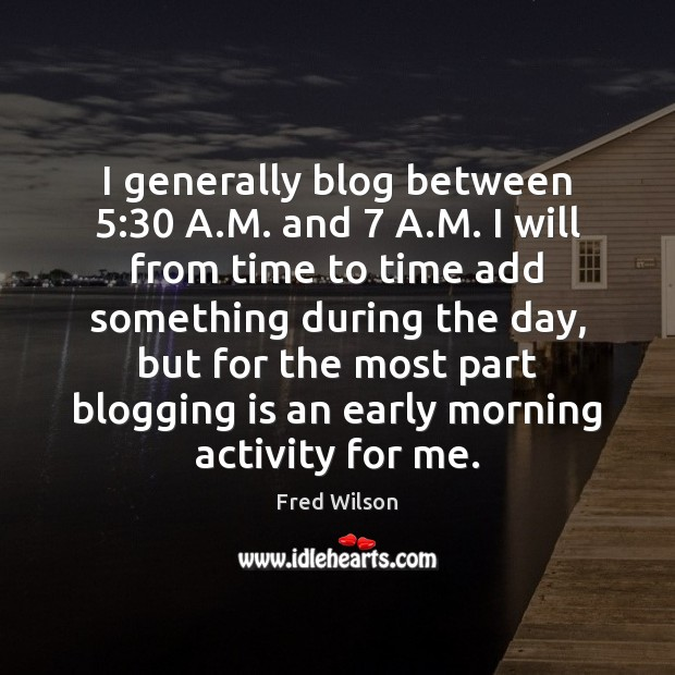 I generally blog between 5:30 A.M. and 7 A.M. I will from Image