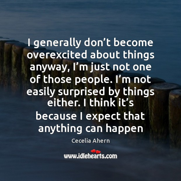 I generally don't become overexcited about things anyway, I'm just Cecelia Ahern Picture Quote