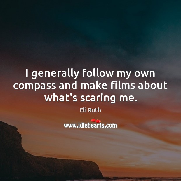 Image, I generally follow my own compass and make films about what's scaring me.