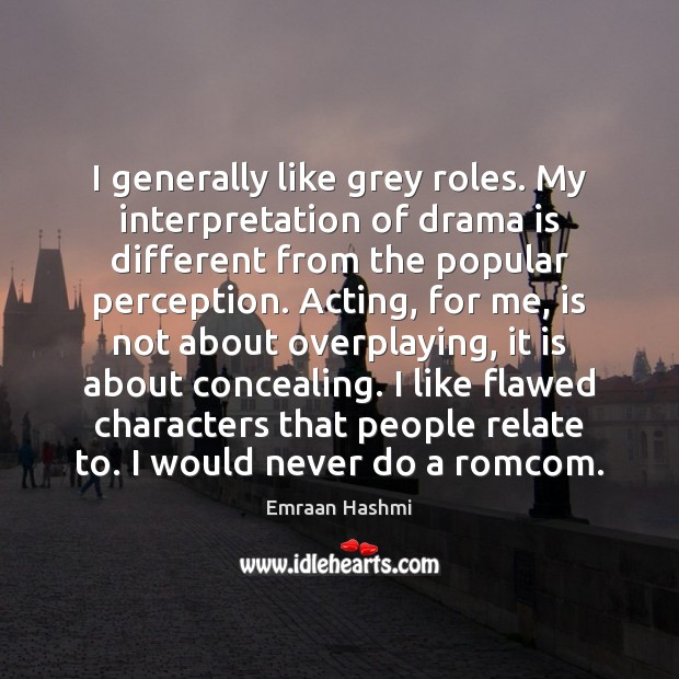 I generally like grey roles. My interpretation of drama is different from Image