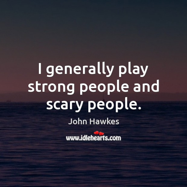 I generally play strong people and scary people. John Hawkes Picture Quote