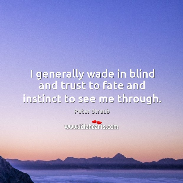 I generally wade in blind and trust to fate and instinct to see me through. Image