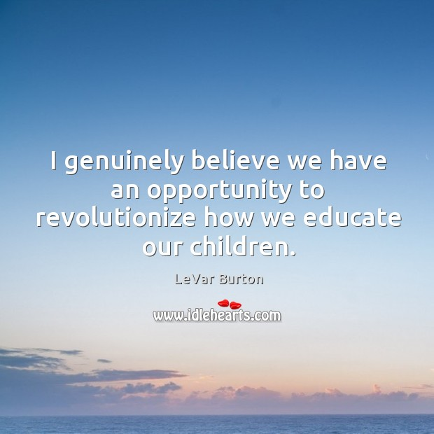 I genuinely believe we have an opportunity to revolutionize how we educate our children. Image
