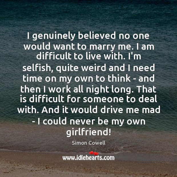 Simon Cowell Picture Quote image saying: I genuinely believed no one would want to marry me. I am