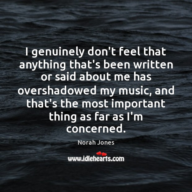 I genuinely don't feel that anything that's been written or said about Norah Jones Picture Quote