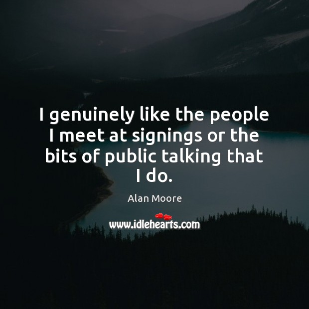 Image, I genuinely like the people I meet at signings or the bits of public talking that I do.