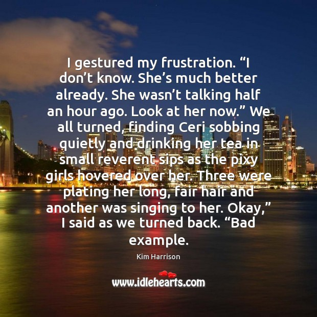"""I gestured my frustration. """"I don't know. She's much better Kim Harrison Picture Quote"""