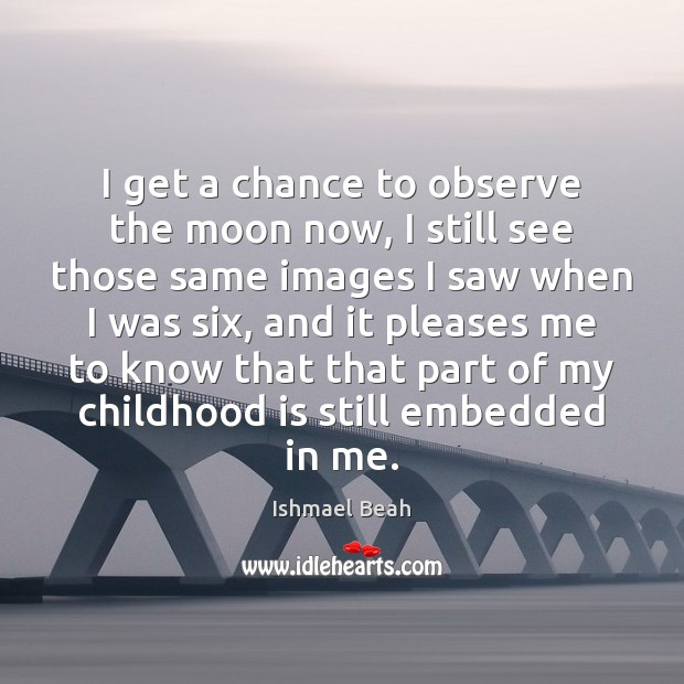 I get a chance to observe the moon now, I still see Childhood Quotes Image