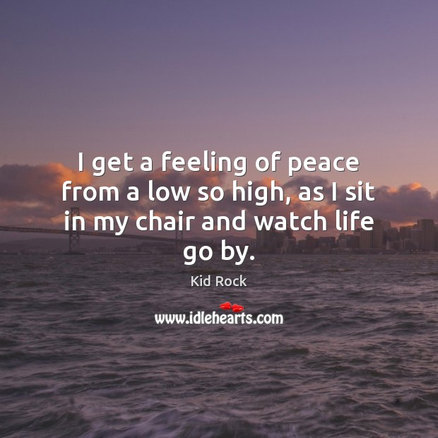 I get a feeling of peace from a low so high, as I sit in my chair and watch life go by. Kid Rock Picture Quote