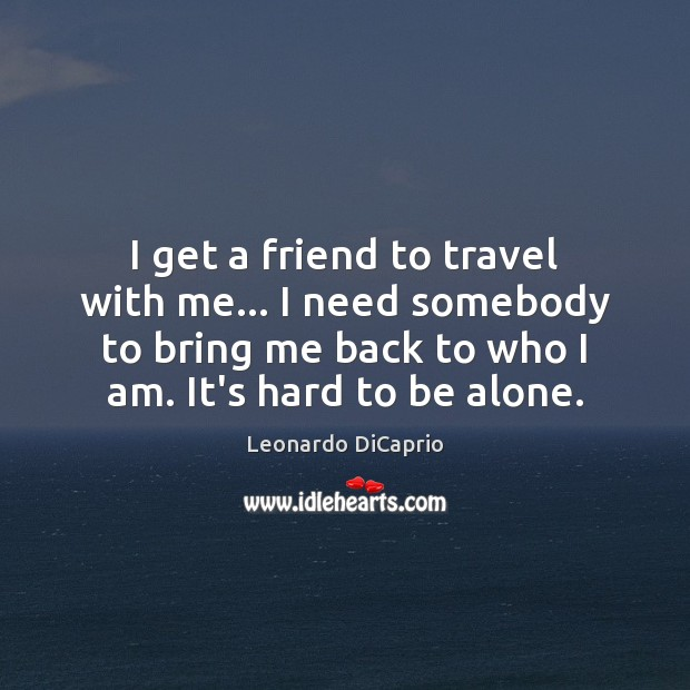 I get a friend to travel with me… I need somebody to Leonardo DiCaprio Picture Quote
