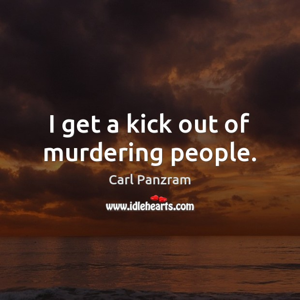 I get a kick out of murdering people. Carl Panzram Picture Quote