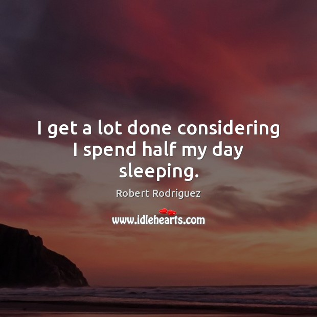 I get a lot done considering I spend half my day sleeping. Robert Rodriguez Picture Quote