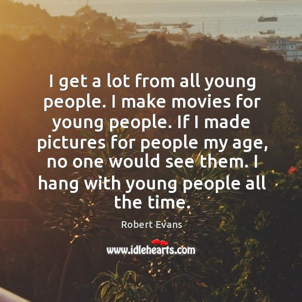 I get a lot from all young people. I make movies for young people. Image