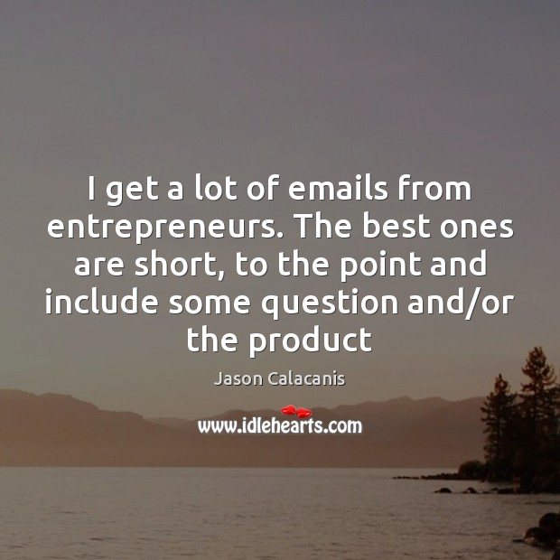Image, I get a lot of emails from entrepreneurs. The best ones are