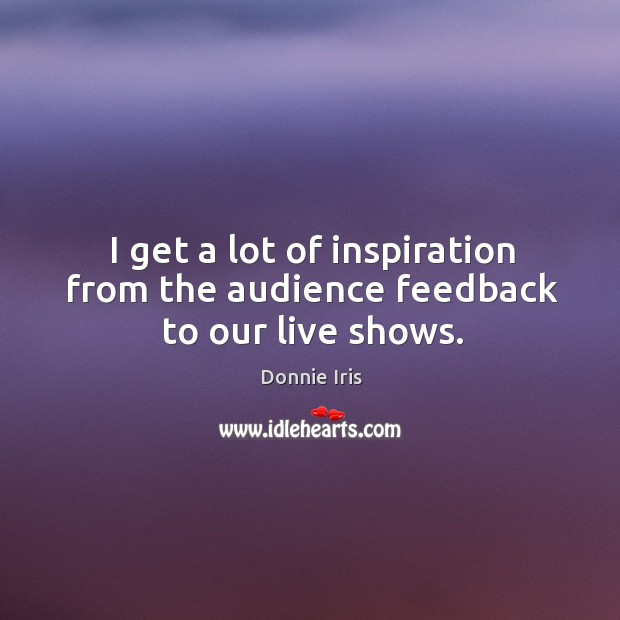 I get a lot of inspiration from the audience feedback to our live shows. Image