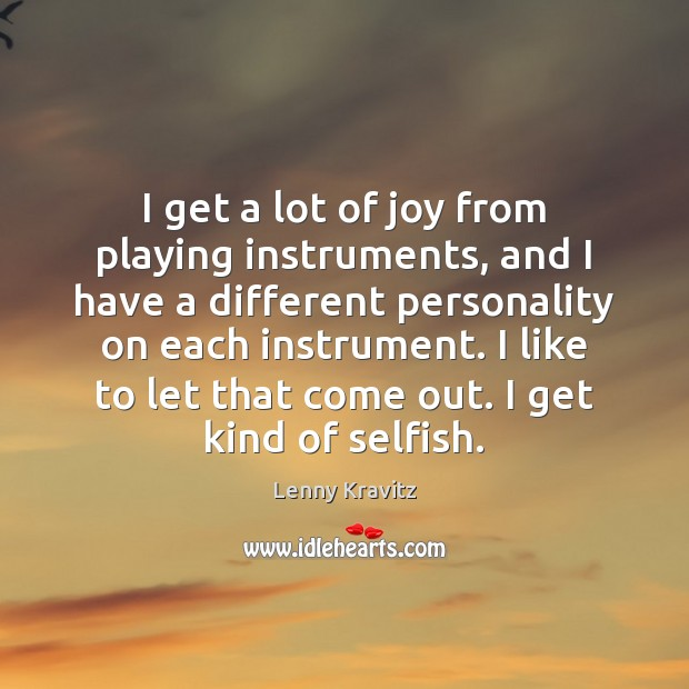 I get a lot of joy from playing instruments, and I have Lenny Kravitz Picture Quote