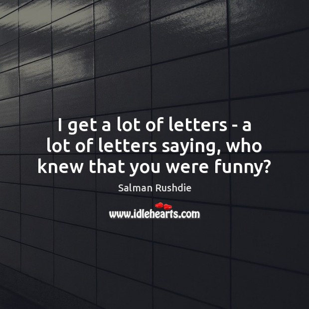 Image, I get a lot of letters – a lot of letters saying, who knew that you were funny?
