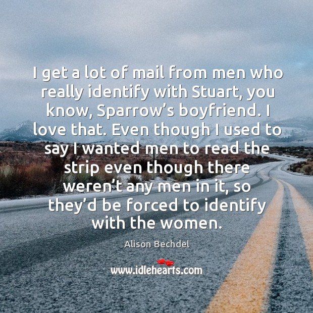I get a lot of mail from men who really identify with stuart, you know, sparrow's boyfriend. Alison Bechdel Picture Quote